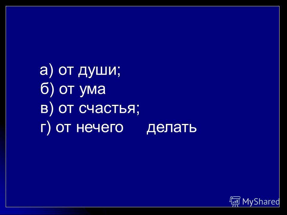 а) от души; б) от ума в) от счастья; г) от нечего делать