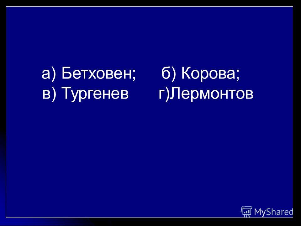а) Бетховен; б) Корова; в) Тургенев г)Лермонтов