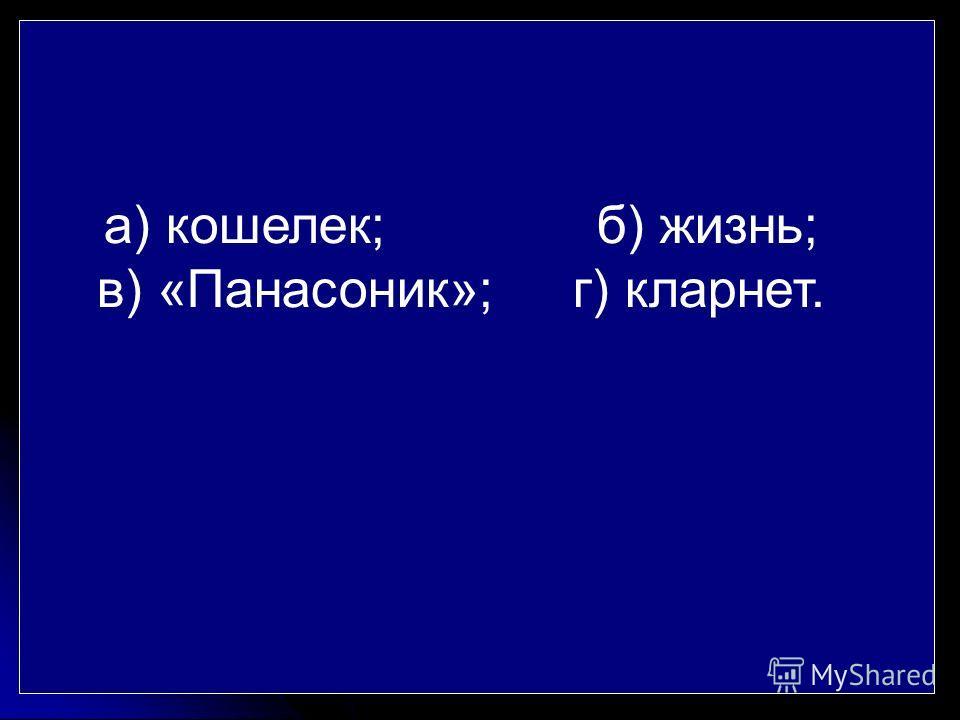 а) кошелек; б) жизнь; в) «Панасоник»; г) кларнет.