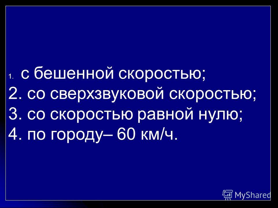 1. с бешенной скоростью; 2. со сверхзвуковой скоростью; 3. со скоростью равной нулю; 4. по городу– 60 км/ч.
