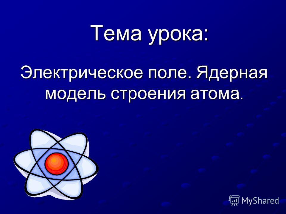 Тема урока: Электрическое поле. Ядерная модель строения атома.