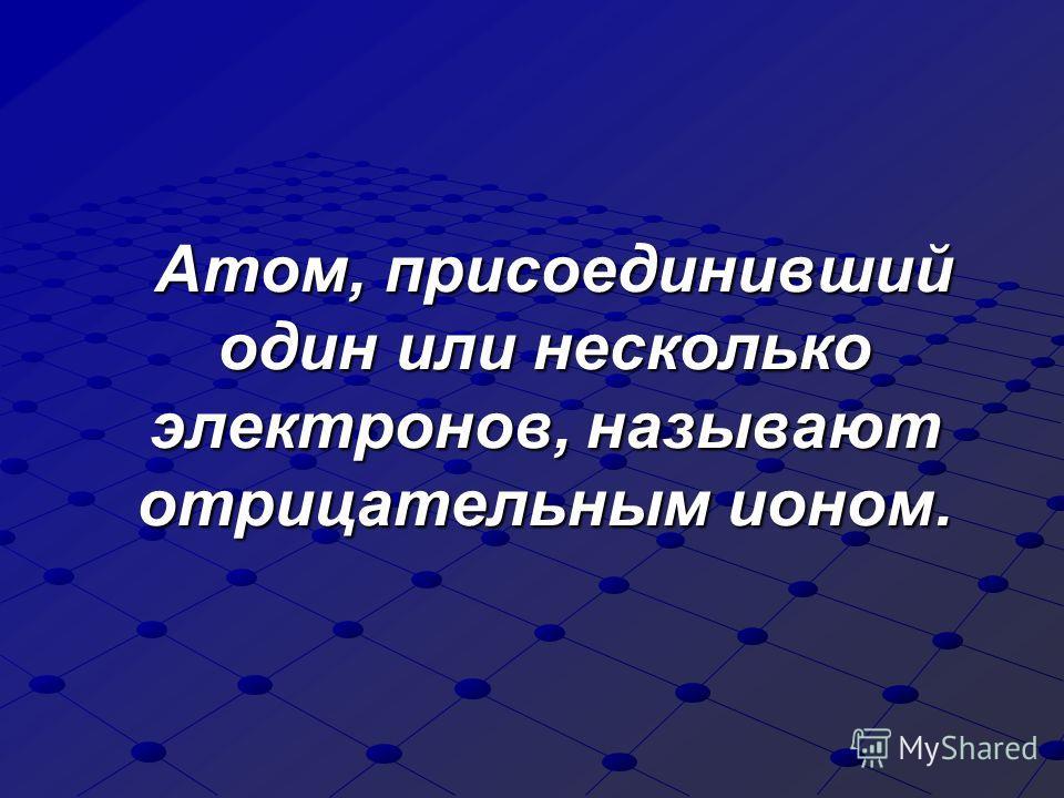 Атом, присоединивший один или несколько электронов, называют отрицательным ионом. Атом, присоединивший один или несколько электронов, называют отрицательным ионом.