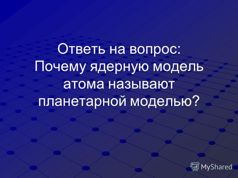 Ответь на вопрос: Почему ядерную модель атома называют планетарной моделью?