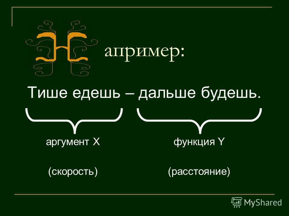 апример: Тише едешь – дальше будешь. аргумент X (скорость) функция Y (расстояние)