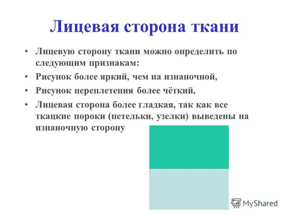 Лицевая сторона ткани Лицевую сторону ткани можно определить по следующим признакам: Рисунок более яркий, чем на изнаночной, Рисунок переплетения более чёткий, Лицевая сторона более гладкая, так как все ткацкие пороки (петельки, узелки) выведены на и
