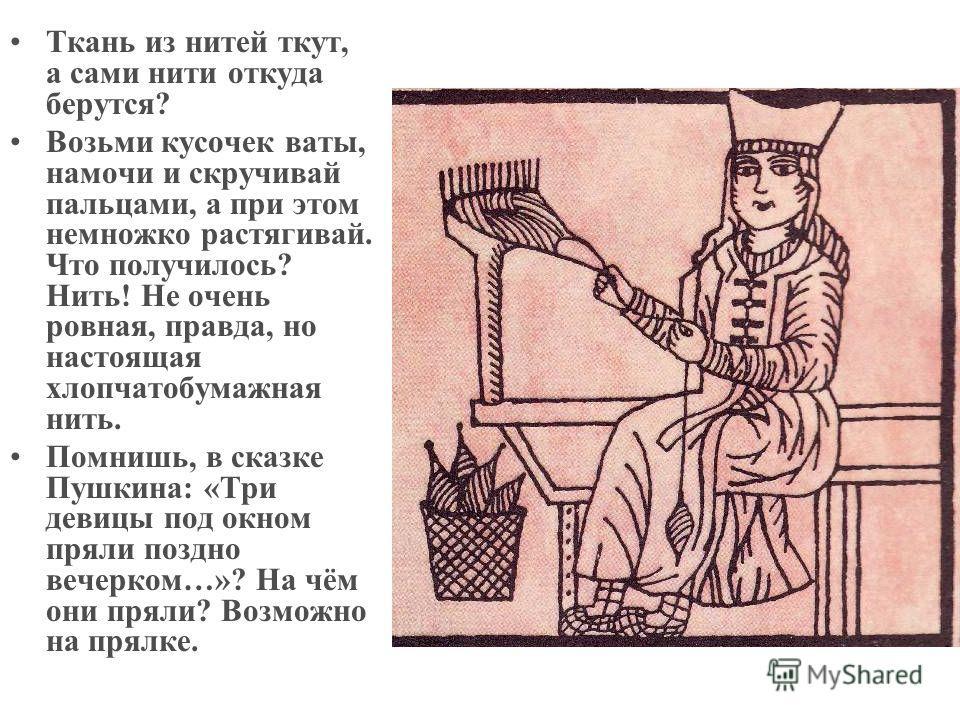 Ткань из нитей ткут, а сами нити откуда берутся? Возьми кусочек ваты, намочи и скручивай пальцами, а при этом немножко растягивай. Что получилось? Нить! Не очень ровная, правда, но настоящая хлопчатобумажная нить. Помнишь, в сказке Пушкина: «Три деви