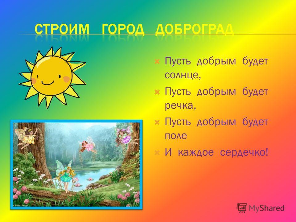 Пусть добрым будет солнце, Пусть добрым будет речка, Пусть добрым будет поле И каждое сердечко!