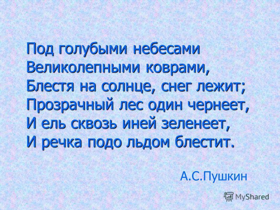 Под голубыми небесами Великолепными коврами, Блестя на солнце, снег лежит; Прозрачный лес один чернеет, И ель сквозь иней зеленеет, И речка подо льдом блестит. А.С.Пушкин
