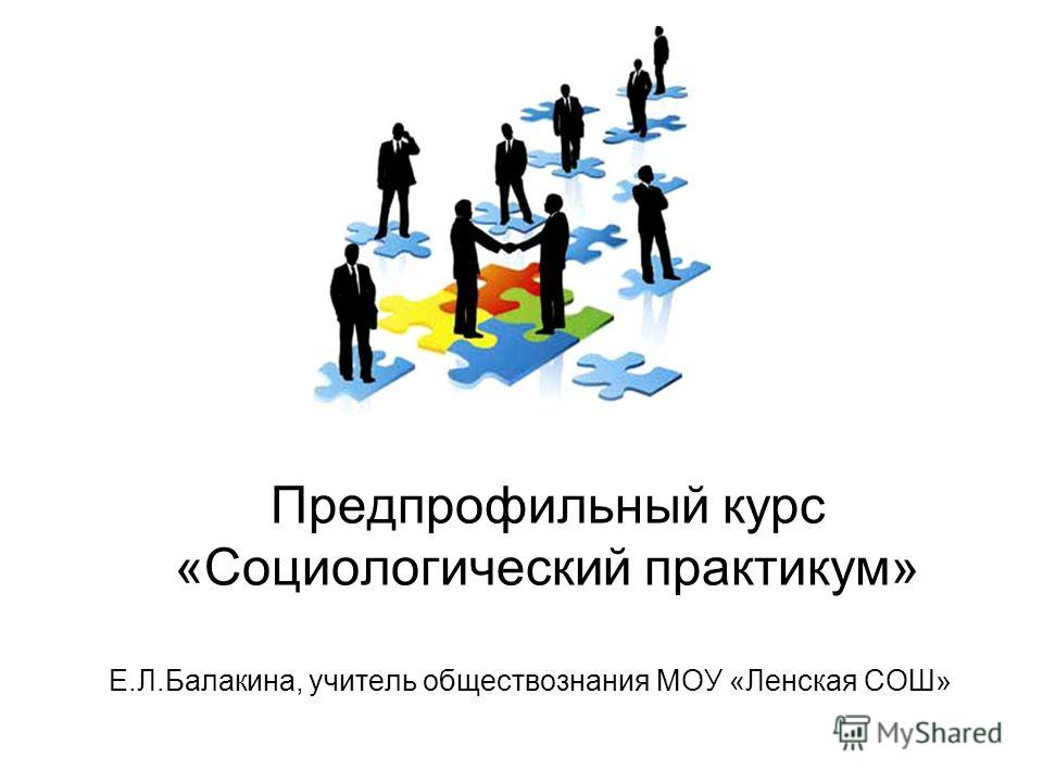 Предпрофильный курс «Социологический практикум» Е.Л.Балакина, учитель обществознания МОУ «Ленская СОШ»