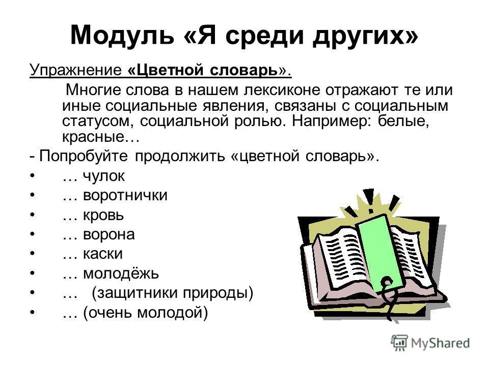 Модуль «Я среди других» Упражнение «Цветной словарь». Многие слова в нашем лексиконе отражают те или иные социальные явления, связаны с социальным статусом, социальной ролью. Например: белые, красные… - Попробуйте продолжить «цветной словарь». … чуло
