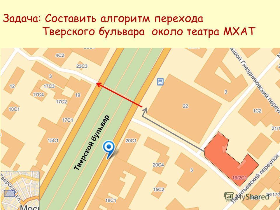 Задача: Составить алгоритм перехода Тверского бульвара около театра МХАТ Тверской бульвар