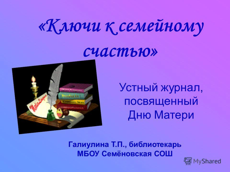 «Ключи к семейному счастью» Устный журнал, посвященный Дню Матери Галиулина Т.П., библиотекарь МБОУ Семёновская СОШ