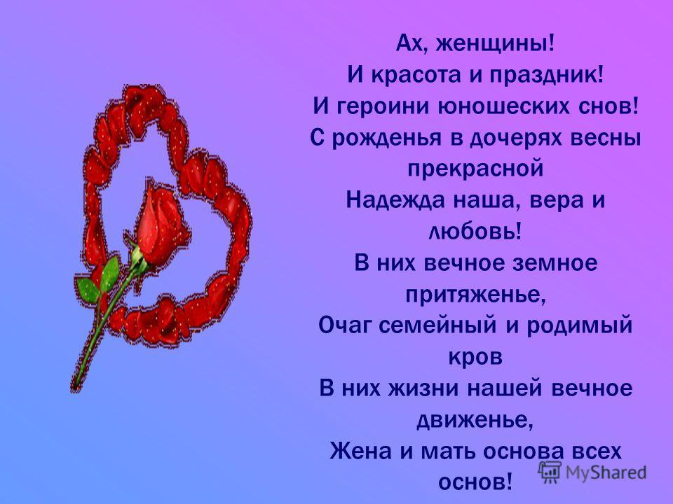 Ах, женщины! И красота и праздник! И героини юношеских снов! С рожденья в дочерях весны прекрасной Надежда наша, вера и любовь! В них вечное земное притяженье, Очаг семейный и родимый кров В них жизни нашей вечное движенье, Жена и мать основа всех ос