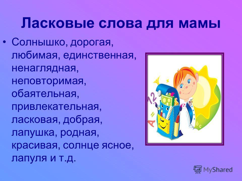 Ласковые слова для мамы Солнышко, дорогая, любимая, единственная, ненаглядная, неповторимая, обаятельная, привлекательная, ласковая, добрая, лапушка, родная, красивая, солнце ясное, лапуля и т.д.