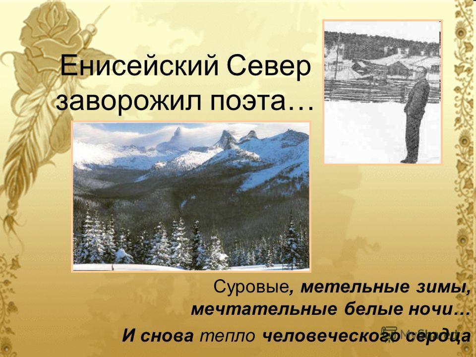 Енисейский Север заворожил поэта… Суровые, метельные зимы, мечтательные белые ночи… И снова тепло человеческого сердца