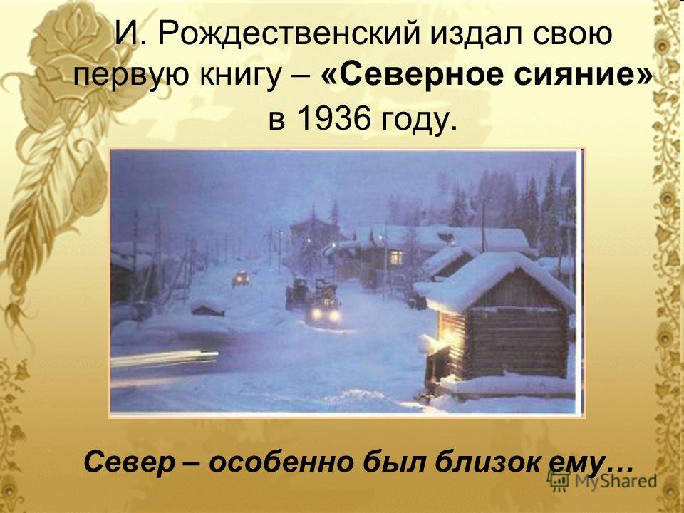 И. Рождественский издал свою первую книгу – «Северное сияние» в 1936 году. Север – особенно был близок ему…