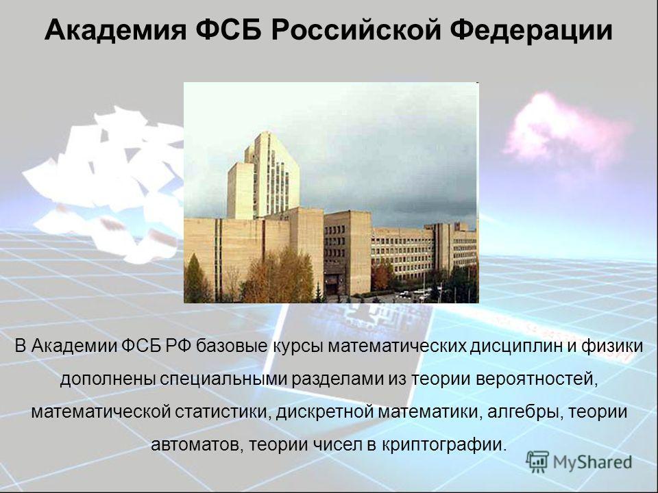 Академия ФСБ Российской Федерации В Академии ФСБ РФ базовые курсы математических дисциплин и физики дополнены специальными разделами из теории вероятностей, математической статистики, дискретной математики, алгебры, теории автоматов, теории чисел в к