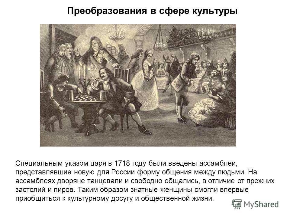 Преобразования в сфере культуры Специальным указом царя в 1718 году были введены ассамблеи, представлявшие новую для России форму общения между людьми. На ассамблеях дворяне танцевали и свободно общались, в отличие от прежних застолий и пиров. Таким