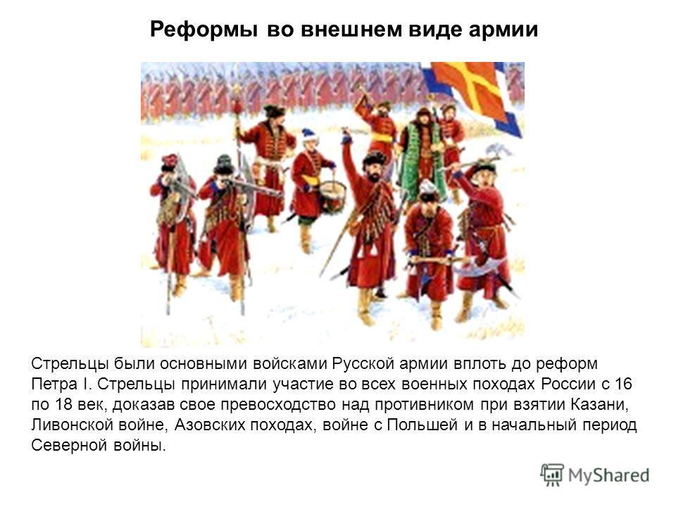 Реформы во внешнем виде армии Стрельцы были основными войсками Русской армии вплоть до реформ Петра I. Стрельцы принимали участие во всех военных походах России с 16 по 18 век, доказав свое превосходство над противником при взятии Казани, Ливонской в