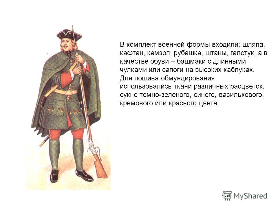 В комплект военной формы входили: шляпа, кафтан, камзол, рубашка, штаны, галстук, а в качестве обуви – башмаки с длинными чулками или сапоги на высоких каблуках. Для пошива обмундирования использовались ткани различных расцветок: сукно темно-зеленого