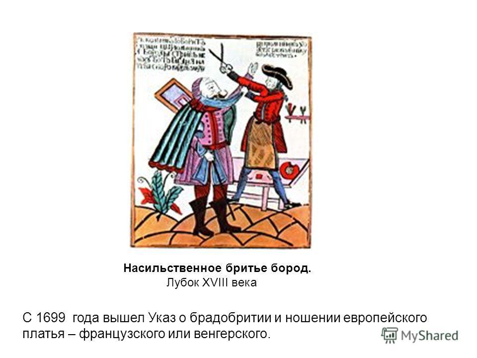 Насильственное бритье бород. Лубок XVIII века С 1699 года вышел Указ о брадобритии и ношении европейского платья – французского или венгерского.