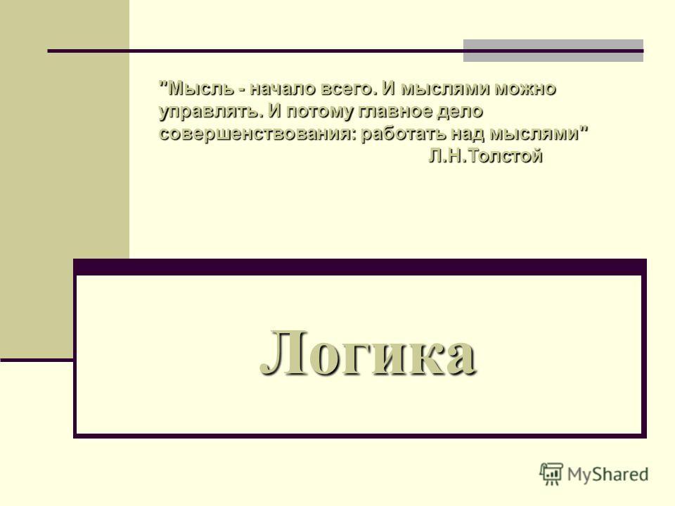 Логика Мысль - начало всего. И мыслями можно управлять. И потому главное дело совершенствования: работать над мыслями Л.Н.Толстой