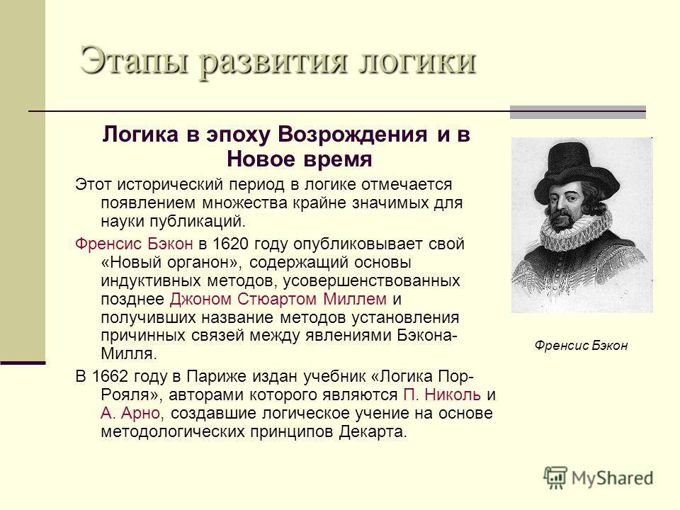 Логика в эпоху Возрождения и в Новое время Этот исторический период в логике отмечается появлением множества крайне значимых для науки публикаций. Френсис Бэкон в 1620 году опубликовывает свой «Новый органон», содержащий основы индуктивных методов, у