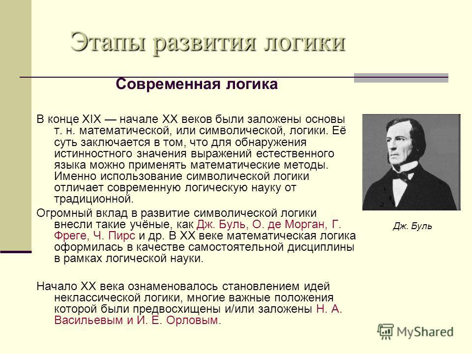 Современная логика В конце XIX начале XX веков были заложены основы т. н. математической, или символической, логики. Её суть заключается в том, что для обнаружения истинностного значения выражений естественного языка можно применять математические ме