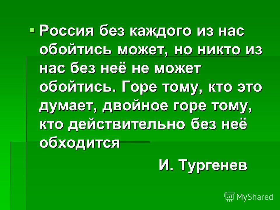 Россия без каждого из нас обойтись может, но никто из нас без неё не может обойтись. Горе тому, кто это думает, двойное горе тому, кто действительно без неё обходится Россия без каждого из нас обойтись может, но никто из нас без неё не может обойтись