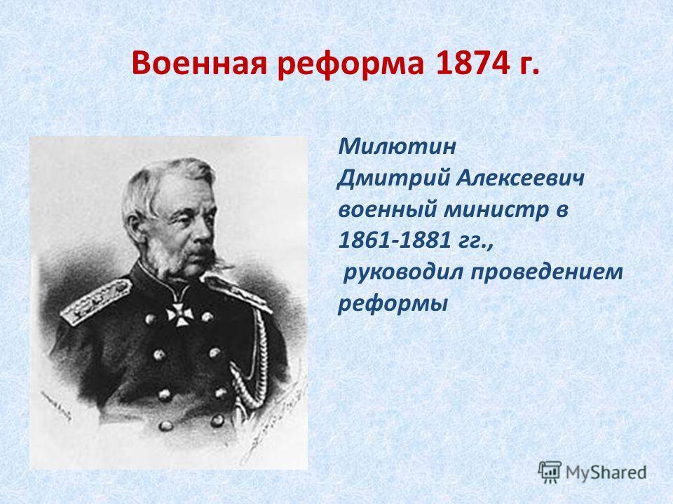 Военная реформа 1874 г. Милютин Дмитрий Алексеевич военный министр в 1861-1881 гг., руководил проведением реформы