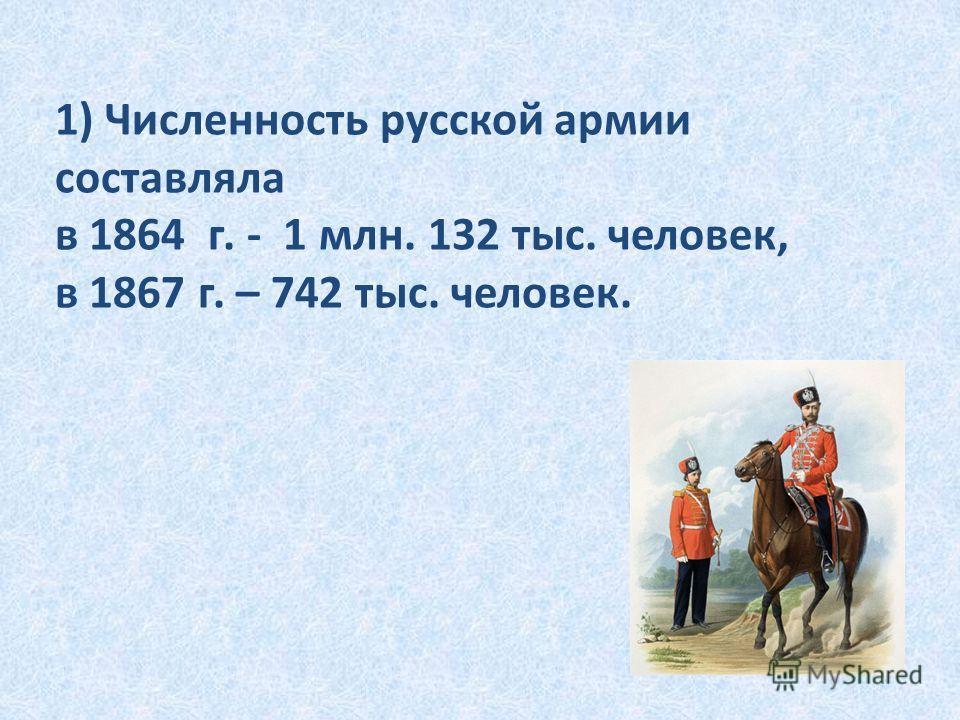 1) Численность русской армии составляла в 1864 г. - 1 млн. 132 тыс. человек, в 1867 г. – 742 тыс. человек.