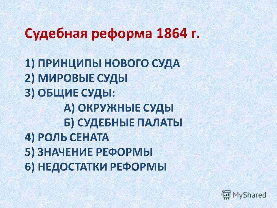 1) ПРИНЦИПЫ НОВОГО СУДА 2) МИРОВЫЕ СУДЫ 3) ОБЩИЕ СУДЫ: А) ОКРУЖНЫЕ СУДЫ Б) СУДЕБНЫЕ ПАЛАТЫ 4) РОЛЬ СЕНАТА 5) ЗНАЧЕНИЕ РЕФОРМЫ 6) НЕДОСТАТКИ РЕФОРМЫ Судебная реформа 1864 г.