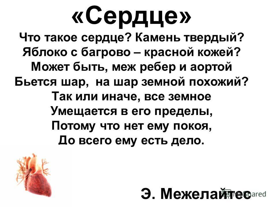 «Сердце» Что такое сердце? Камень твердый? Яблоко с багрово – красной кожей? Может быть, меж ребер и аортой Бьется шар, на шар земной похожий? Так или иначе, все земное Умещается в его пределы, Потому что нет ему покоя, До всего ему есть дело. Э. Меж