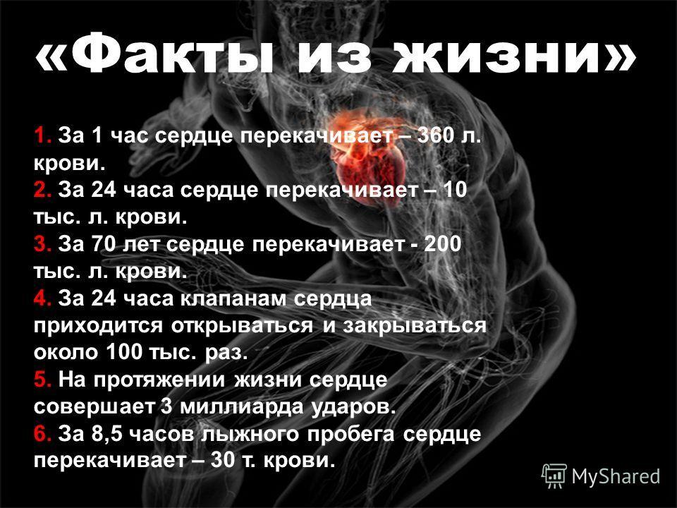 «Факты из жизни» 1. За 1 час сердце перекачивает – 360 л. крови. 2. За 24 часа сердце перекачивает – 10 тыс. л. крови. 3. За 70 лет сердце перекачивает - 200 тыс. л. крови. 4. За 24 часа клапанам сердца приходится открываться и закрываться около 100