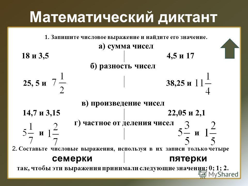 Математический диктант 1. Запишите числовое выражение и найдите его значение. а) сумма чисел 18 и 3,5 4,5 и 17 б) разность чисел 25, 5 и 38,25 и в) произведение чисел 14,7 и 3,15 22,05 и 2,1 г) частное от деления чисел и и 2. Составьте числовые выраж