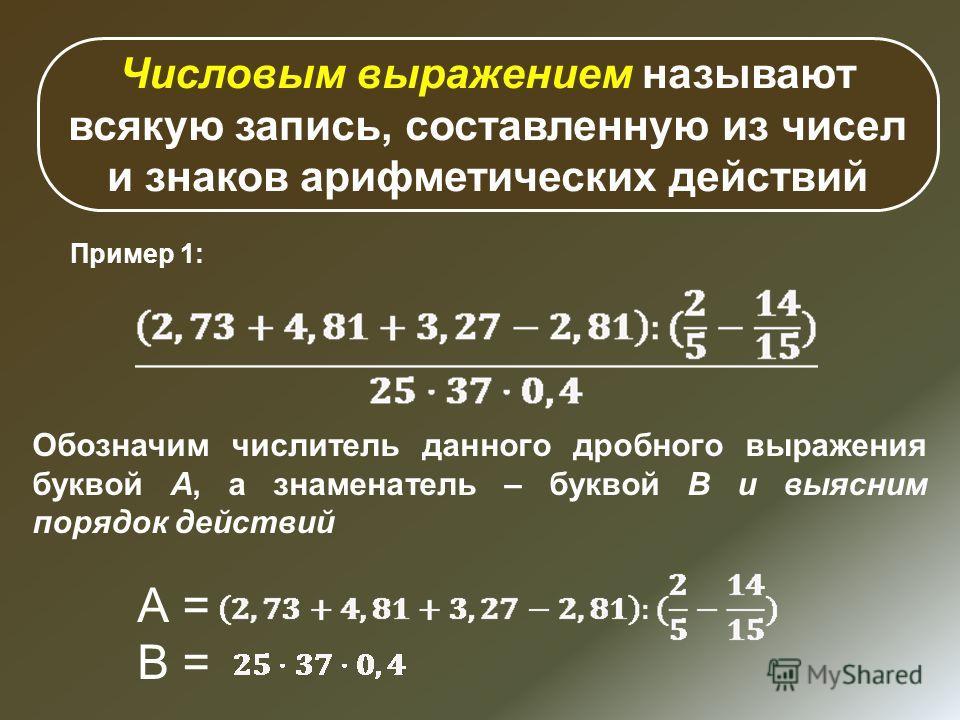 Числовым выражением называют всякую запись, составленную из чисел и знаков арифметических действий Пример 1: Обозначим числитель данного дробного выражения буквой А, а знаменатель – буквой В и выясним порядок действий А = В =