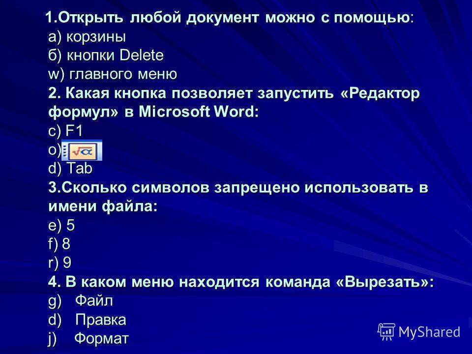 1.Открыть любой документ можно с помощью: а) корзины б) кнопки Delete w) главного меню 2. Какая кнопка позволяет запустить «Редактор формул» в Microsoft Word: c) F1 o) d) Tab 3.Сколько символов запрещено использовать в имени файла: e) 5 f) 8 r) 9 4.