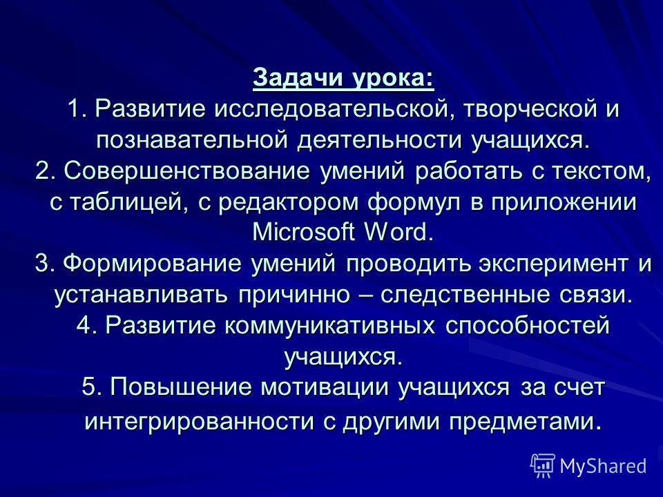 Задачи урока: 1. Развитие исследовательской, творческой и познавательной деятельности учащихся. 2. Совершенствование умений работать с текстом, с таблицей, с редактором формул в приложении Microsoft Word. 3. Формирование умений проводить эксперимент