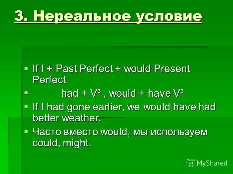 3. Нереальное условие If I + Past Perfect + would Present Perfect If I + Past Perfect + would Present Perfect had + V³, would + have V³ had + V³, would + have V³ If I had gone earlier, we would have had better weather. If I had gone earlier, we would