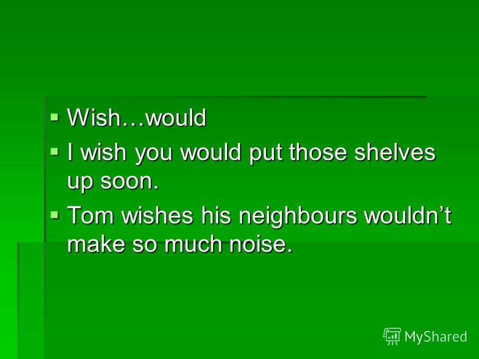 Wish…would Wish…would I wish you would put those shelves up soon. I wish you would put those shelves up soon. Tom wishes his neighbours wouldnt make so much noise. Tom wishes his neighbours wouldnt make so much noise.