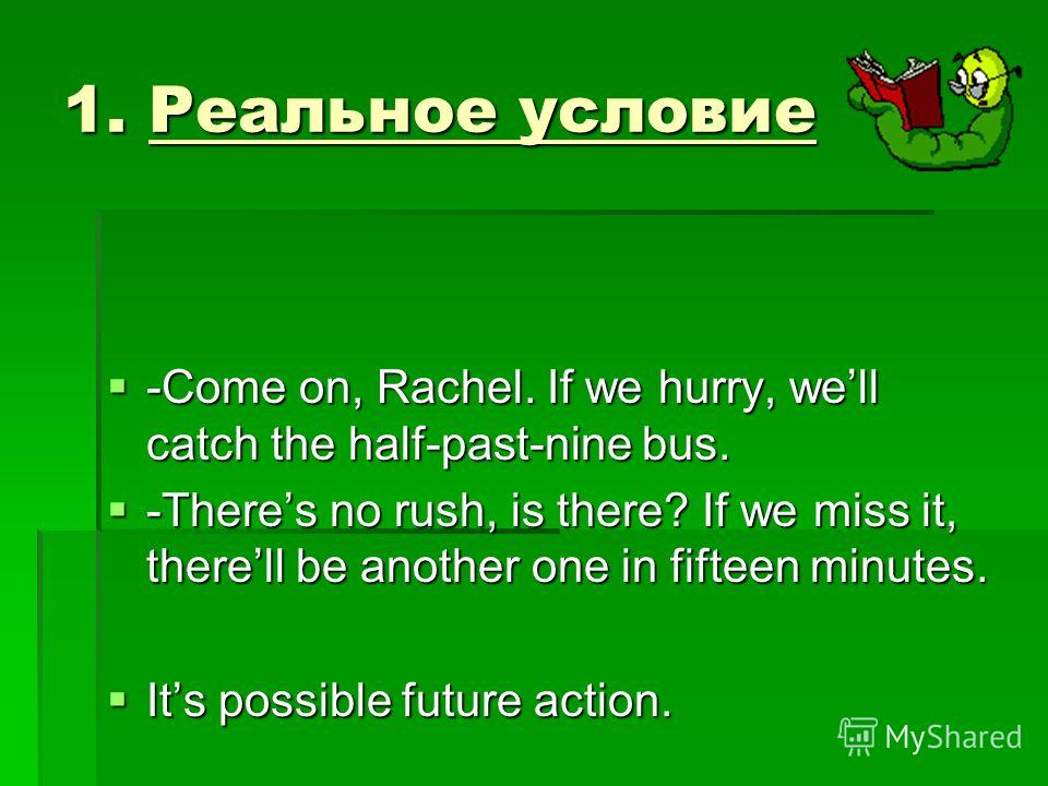 1. Реальное условие -Come on, Rachel. If we hurry, well catch the half-past-nine bus. -Come on, Rachel. If we hurry, well catch the half-past-nine bus. -Theres no rush, is there? If we miss it, therell be another one in fifteen minutes. -Theres no ru