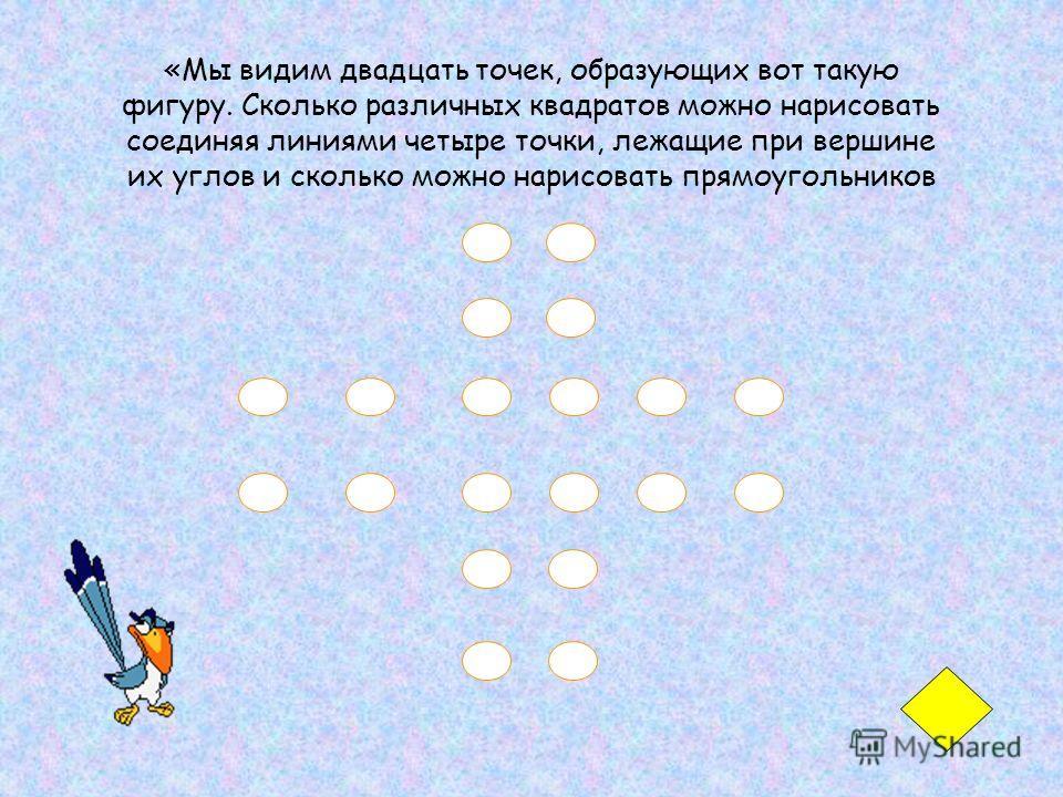 «Мы видим двадцать точек, образующих вот такую фигуру. Сколько различных квадратов можно нарисовать соединяя линиями четыре точки, лежащие при вершине их углов и сколько можно нарисовать прямоугольников