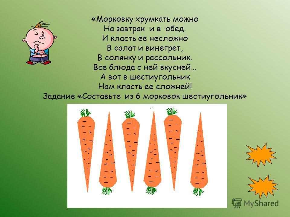 «Морковку хрумкать можно На завтрак и в обед. И класть ее несложно В салат и винегрет, В солянку и рассольник. Все блюда с ней вкусней… А вот в шестиугольник Нам класть ее сложней! Задание «Составьте из 6 морковок шестиугольник»
