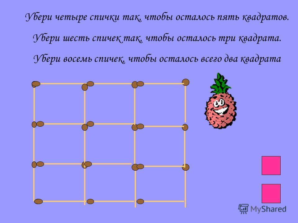 Убери четыре спички так, чтобы осталось пять квадратов. Убери шесть спичек так, чтобы осталось три квадрата. Убери восемь спичек, чтобы осталось всего два квадрата