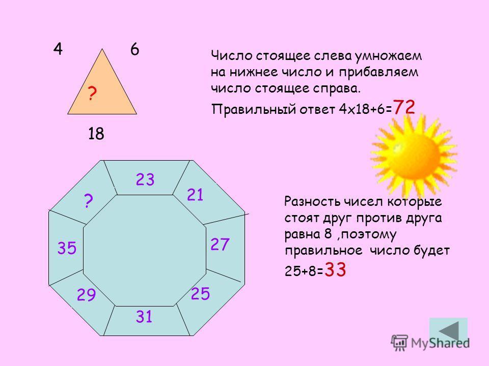 46 18 ? 31 25 27 21 23 ? 35 29 Число стоящее слева умножаем на нижнее число и прибавляем число стоящее справа. Правильный ответ 4х18+6= 72 Разность чисел которые стоят друг против друга равна 8,поэтому правильное число будет 25+8= 33