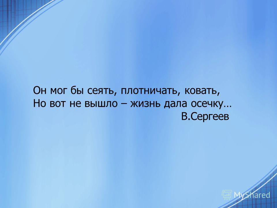 Он мог бы сеять, плотничать, ковать, Но вот не вышло – жизнь дала осечку… В.Сергеев