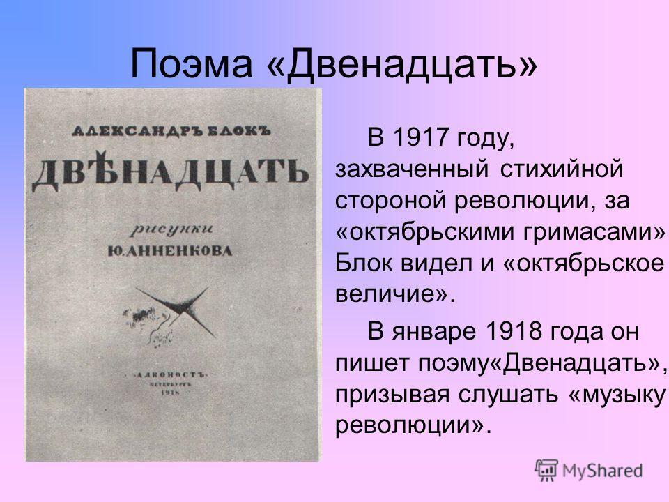 Поэма «Двенадцать» В 1917 году, захваченный стихийной стороной революции, за «октябрьскими гримасами» Блок видел и «октябрьское величие». В январе 1918 года он пишет поэму«Двенадцать», призывая слушать «музыку революции».