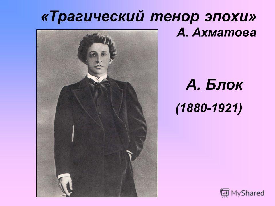 «Трагический тенор эпохи» А. Ахматова А. Блок (1880-1921)