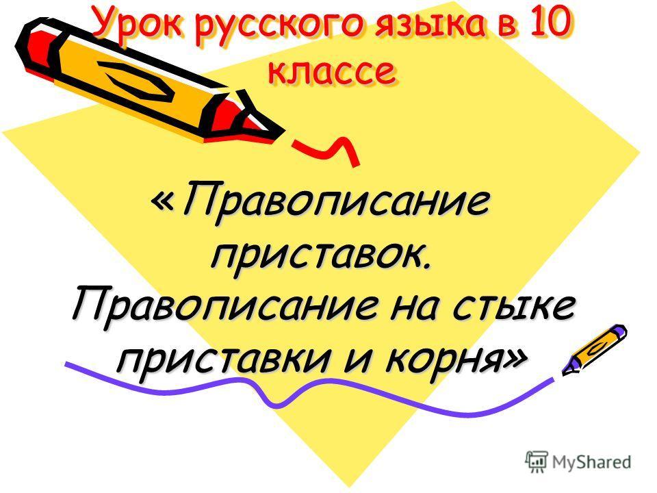 Урок русского языка в 10 классе «Правописание приставок. Правописание на стыке приставки и корня»