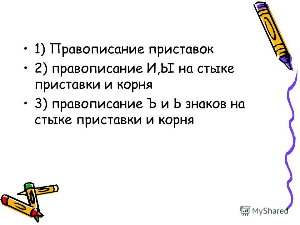 1) Правописание приставок 2) правописание И,Ы на стыке приставки и корня 3) правописание Ъ и Ь знаков на стыке приставки и корня